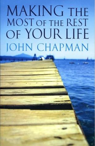 Making The Most of The Rest Of Your Life by John Chapman