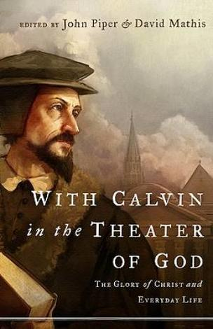 With Calvin In The Theater of God by John Piper