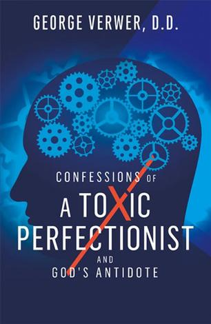 Confessions of a Toxic Perfectionist and God's Antidote by George Verwer