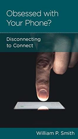 Obsessed with Your Phone?: Disconnecting to Connect by William P Smith