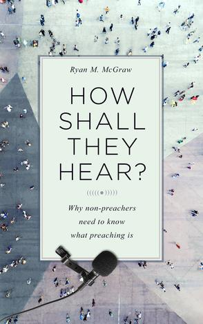 How Shall They Hear? by Ryan M McGraw