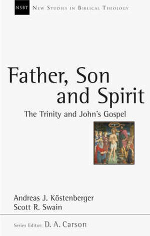 Father, Son & Spirit by Andreas J Köstenberger and Scott R Swain