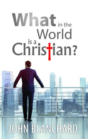What in the world is a Christian? by John Blanchard