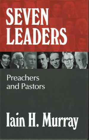 Seven Leaders by Iain Murray