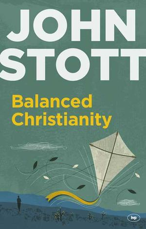 Balanced Christianity by John Stott