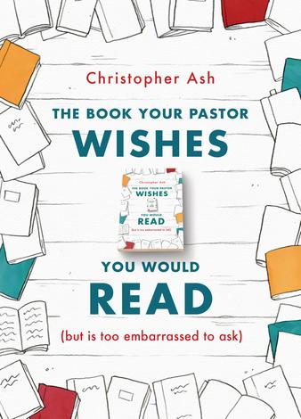 The Book Your Pastor Wishes You Would Read by Christopher Ash