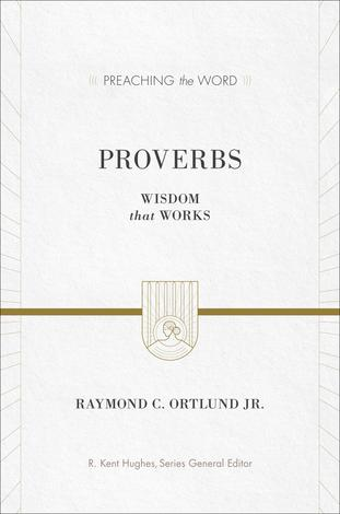 Proverbs [Preaching the Word] by Raymond C Ortlund Jr
