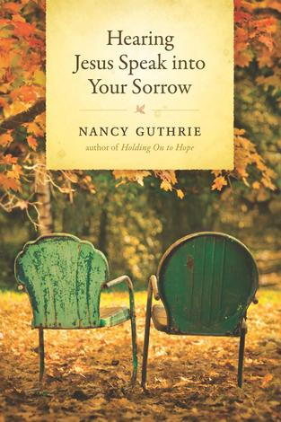 Hearing Jesus Speak into Your Sorrow  ~  Nancy Guthrie by Nancy Guthrie