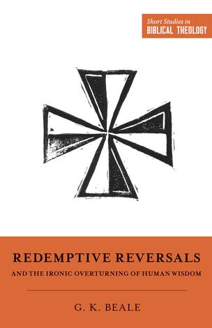 Redemptive Reversals and the Ironic Overturning of Human Wisdom by Miles V. Van Pelt, Dane C Ortlund and Greg Beale