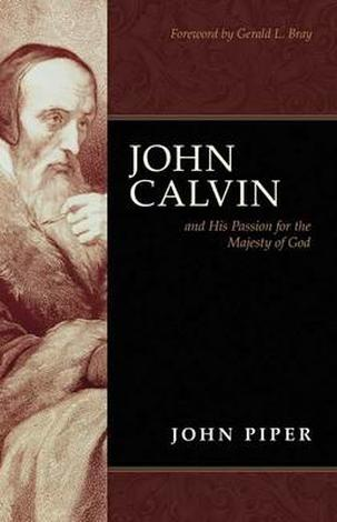 John Calvin & His Passion For The Majesty of God by John Piper