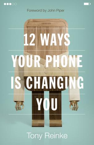 12 Ways Your Phone Is Changing You by Tony Reinke