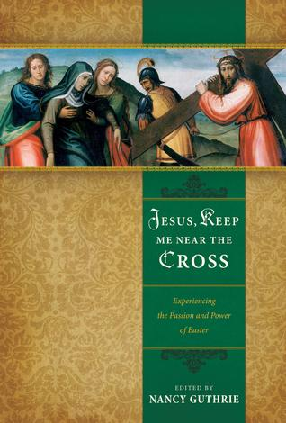 Jesus, Keep Me Near the Cross: Experiencing the Passion and Power of Easter ~ Nancy Guthrie by Nancy Guthrie