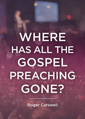 Where Has All The Gospel Preaching Gone? by Roger Carswell