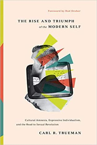 The Rise and Triumph of the Modern Self by Carl Trueman