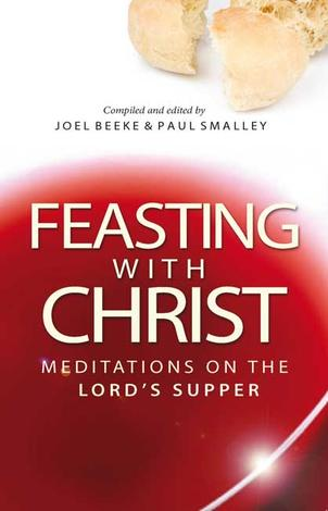 Feasting with Christ by Joel Beeke and Paul Smalley