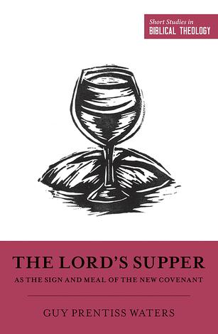 The Lord's Supper as the Sign and Meal of the New Covenant by Guy Prentiss Waters