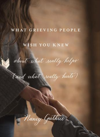 What Grieving People Wish You Knew by Nancy Guthrie