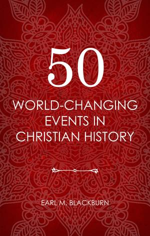 50 World Changing Events in Christian History by Earl Blackburn