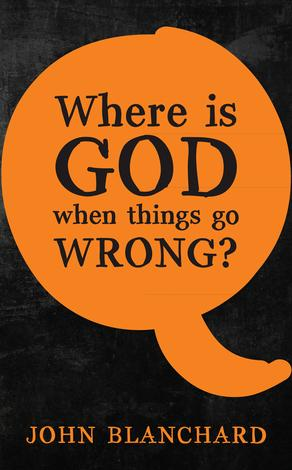 Where Is God When Things Go Wrong? by John Blanchard