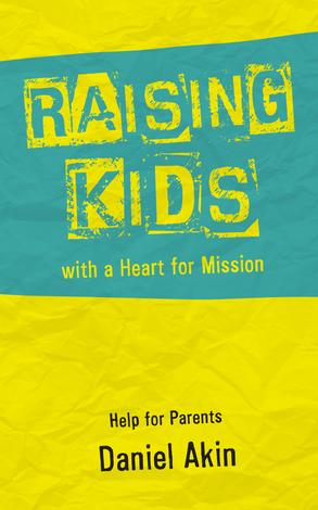 Raising Kids with a Heart for Mission by Daniel L Akin