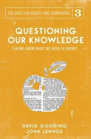 Questioning Our Knowledge: Can We Know What We Need to Know? ~ David Gooding and John Lennox by David Gooding and John Lennox
