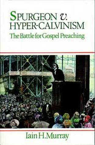 Spurgeon v. Hyper–Calvinism by Iain Murray