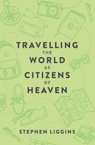 Travelling the World as Citizens of Heaven by Stephen Liggins