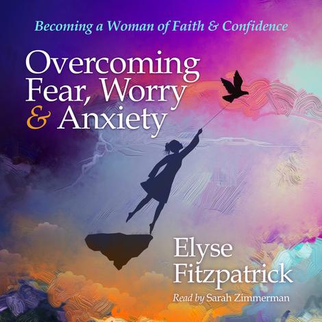 Overcoming Fear, Worry, and Anxiety by Elyse Fitzpatrick