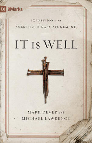 It Is Well: Expositions on Substitutionary Atonement ~ Mark Dever and Michael Lawrence by Mark Dever