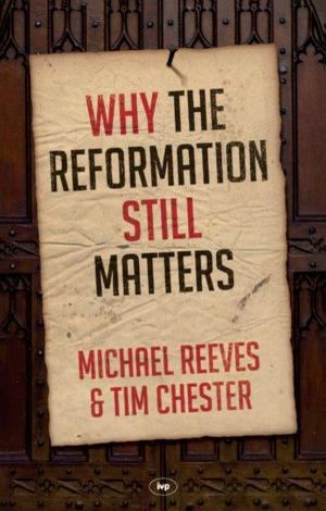 Why the Reformation Still Matters by Michael Reeves and Tim Chester