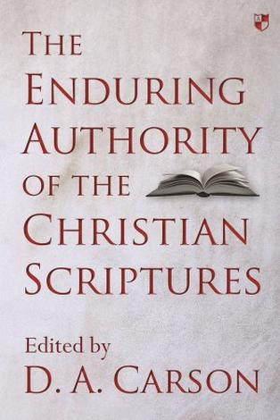 The Enduring Authority of the Christian Scriptures by D A Carson