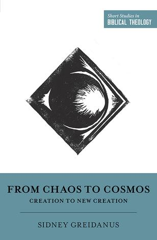 From Chaos to Cosmos: Creation to New Creation [Short Studies in Biblical Theology] by Sidney Greidanus