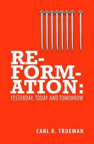 Reformation: Yesterday, Today & Tomorrow by Carl Trueman