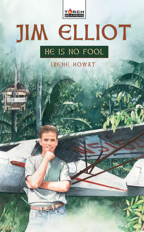 Jim Elliot; He Is No Fool by Irene Howat