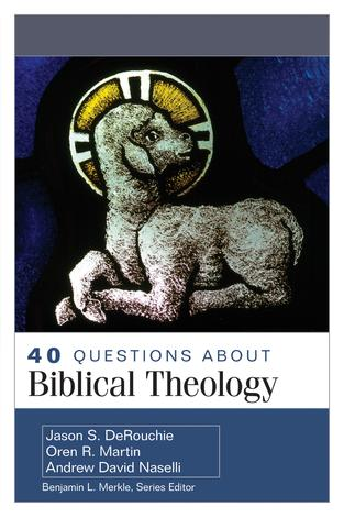 40 Questions About Biblical Theology by Jason DeRouchie, Oren R Martin and Andrew Naselli