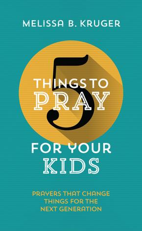 5 Things to Pray for your Kids by Melissa B Kruger