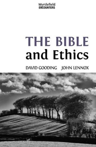 The Bible and Ethics by David Gooding and John Lennox