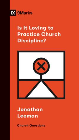 Is It Loving to Practice Church Discipline? by Jonathan Leeman