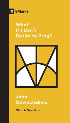 What If I Don't Desire To Pray? by John Onwuchekwa