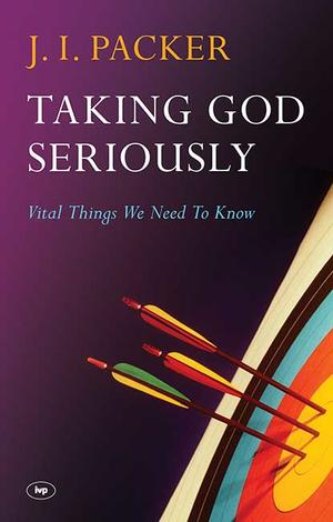Taking God Seriously by J I Packer