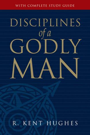 Disciplines of a Godly Man by R Kent Hughes