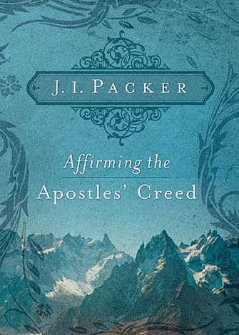 Affirming the Apostles' Creed by J I Packer