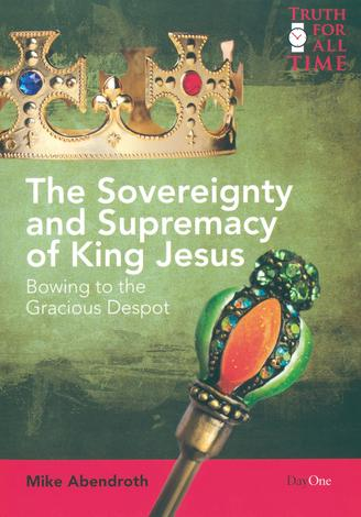 The Sovereignty and Supremacy of King Jesus by Mike Abendroth