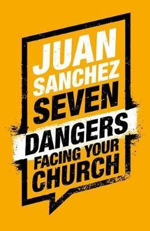 7 Dangers Facing Your Church by Juan Sanchez