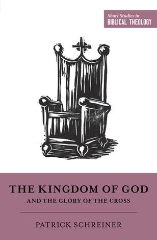 The Kingdom of God and the Glory of the Cross by Patrick Schreiner