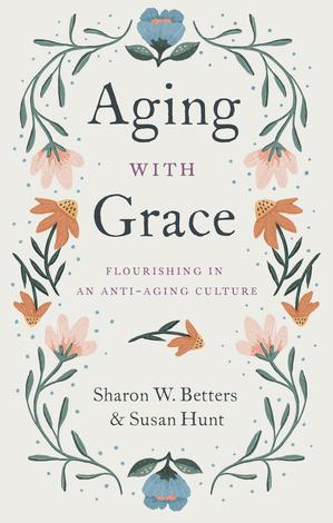 Ageing with Grace: Flourishing in an Anti-Ageing Culture by Sharon Betters and Susan Hunt