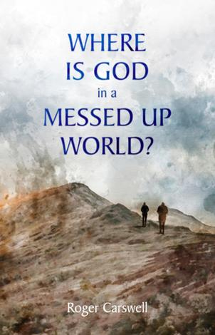Where Is God In a Messed–Up World? by Roger Carswell