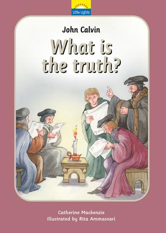 John Calvin: What is the Truth? by Catherine Mackenzie