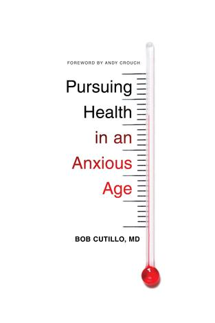 Pursuing Health in an Anxious Age by Bob Cutillo