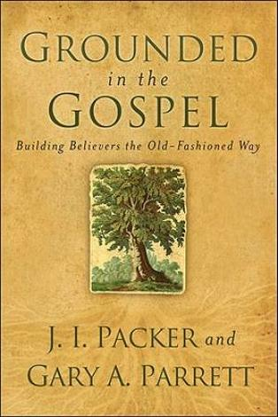 Grounded in the Gospel by J I Packer